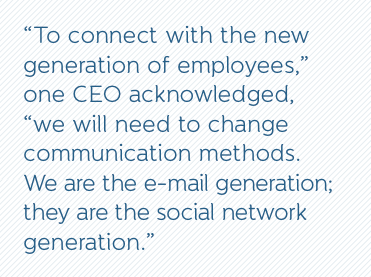 """To connect with the new generation of employees,"" one CEO acknowledged, ""we will need to change communication methods. We are the e-mail generation; they are the social network generation."""